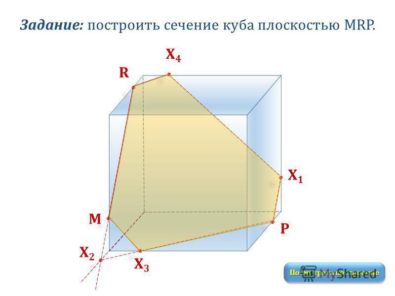 Задание: построить сечение куба плоскостью MRP. M R P Посмотреть построение Х1Х1 Х2Х2 Х3Х3 Х4Х4
