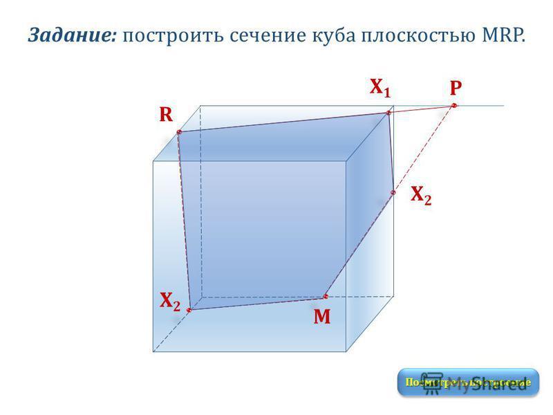 Задание: построить сечение куба плоскостью MRP. M R P Посмотреть построение Х1Х1 Х2Х2 Х2Х2