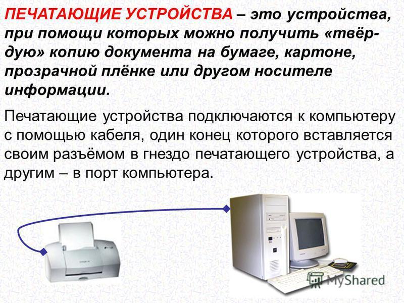 ПЕЧАТАЮЩИЕ УСТРОЙСТВА – это устройства, при помощи которых можно получить «твёрдую» копию документа на бумаге, картоне, прозрачной плёнке или другом носителе информации. Печатающие устройства подключаются к компьютеру с помощью кабеля, один конец кот