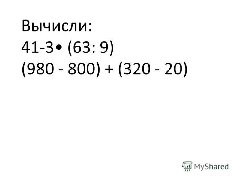 Вычисли: 41-3 (63: 9) (980 - 800) + (320 - 20)