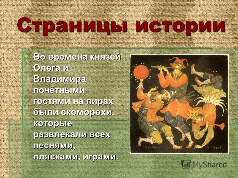 Страницы истории Во времена князей Олега и Владимира почётными гостями на пирах были скоморохи, которые развлекали всех песнями, плясками, играми.