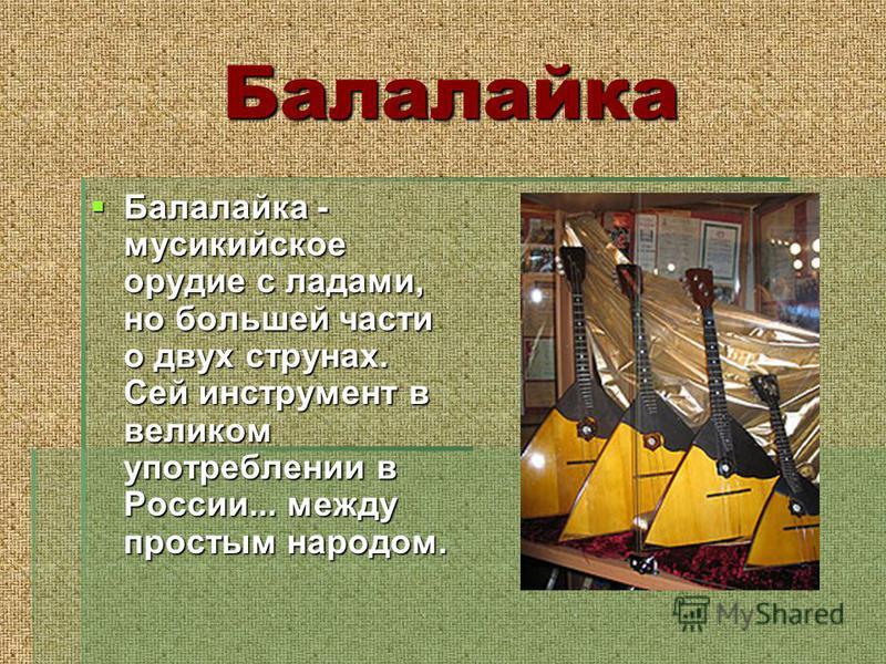 Балалайка Балалайка - мусикийское орудие с ладами, но большей части о двух струнах. Сей инструмент в великом употреблении в России... между простым народом. Балалайка - мусикийское орудие с ладами, но большей части о двух струнах. Сей инструмент в ве