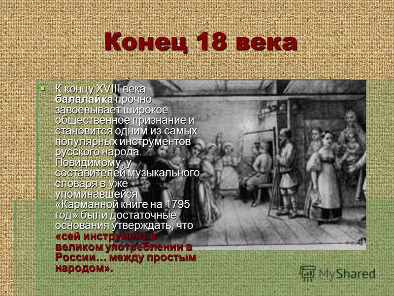 Конец 18 века К концу XVIII века балалайка прочно завоевывает широкое общественное признание и становится одним из самых популярных инструментов русского народа. Повидимому, у составителей музыкального словаря в уже упоминавшейся «Карманной книге на