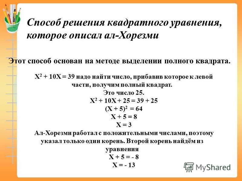 Способ решения квадратного уравнения, которое описал ал-Хорезми Этот способ основан на методе выделении полного квадрата. Х 2 + 10Х = 39 надо найти число, прибавив которое к левой части, получим полный квадрат. Это число 25. Х 2 + 10Х + 25 = 39 + 25