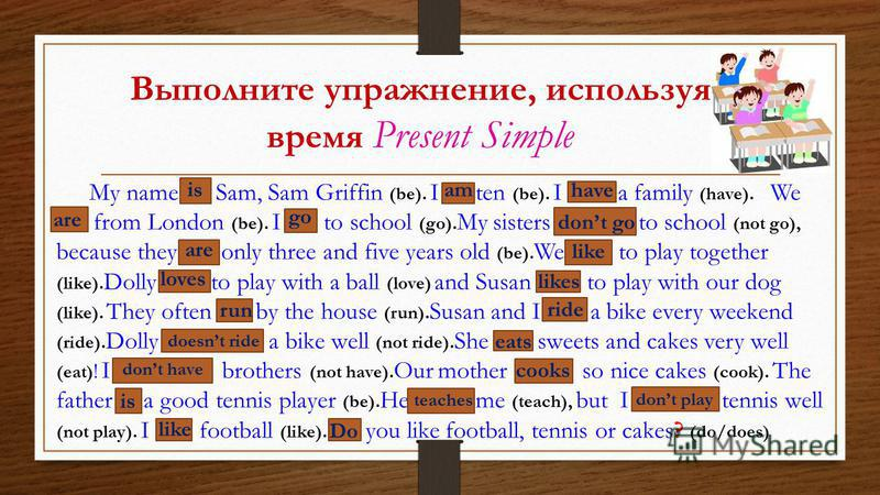 Выполните упражнение, используя время Present Simple My name … Sam, Sam Griffin (be). I … ten (be). I … a family (have). We … from London (be). I … to school (go). My sisters … to school (not go), because they … only three and five years old (be). We