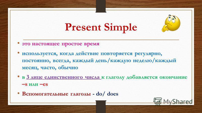 Present Simple это настоящее простое время используется, когда действие повторяется регулярно, постоянно, всегда, каждый день/каждую неделю/каждый месяц, часто, обычно в 3 лице единственного числа к глаголу добавляется окончание –s или –es Вспомогате