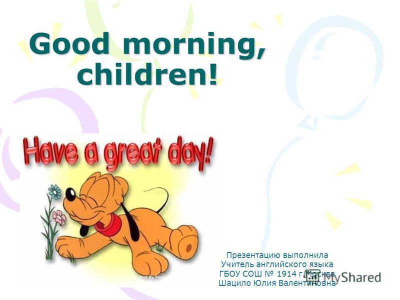 Good morning, children! Презентацию выполнила Учитель английского языка ГБОУ СОШ 1914 г.Москва Шацило Юлия Валентиновна