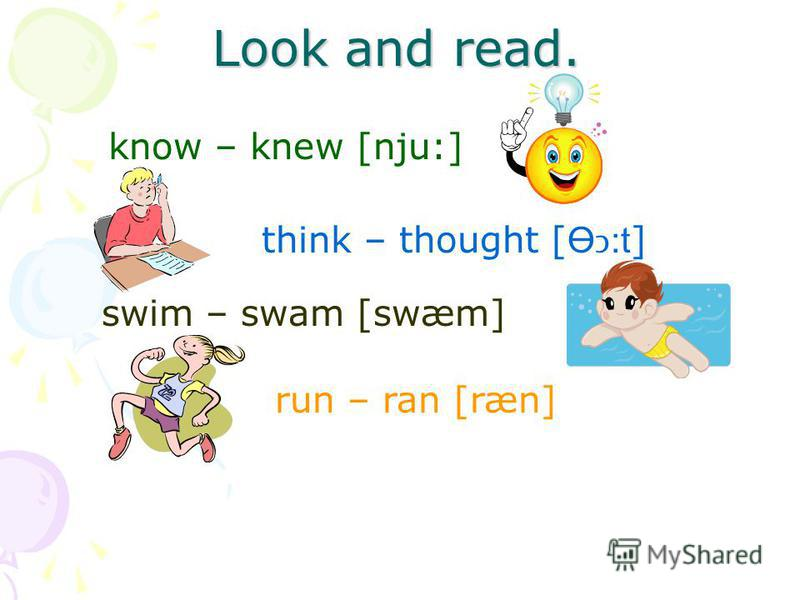 Look and read. know – knew [nju:] think – thought [ Ө:t ] swim – swam [swæm] run – ran [ræn]