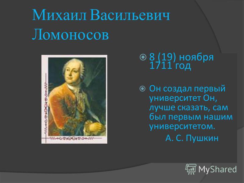 Михаил Васильевич Ломоносов 8 (19) ноября 1711 год Он создал первый университет Он, лучше сказать, сам был первым нашим университетом. А. С. Пушкин