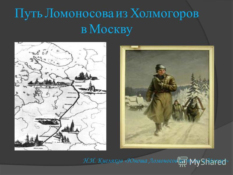 Путь Л омоносова и з Х олмогоров в М оскву Н.И. Кисляков «Юноша Ломоносов на пути в Москву»