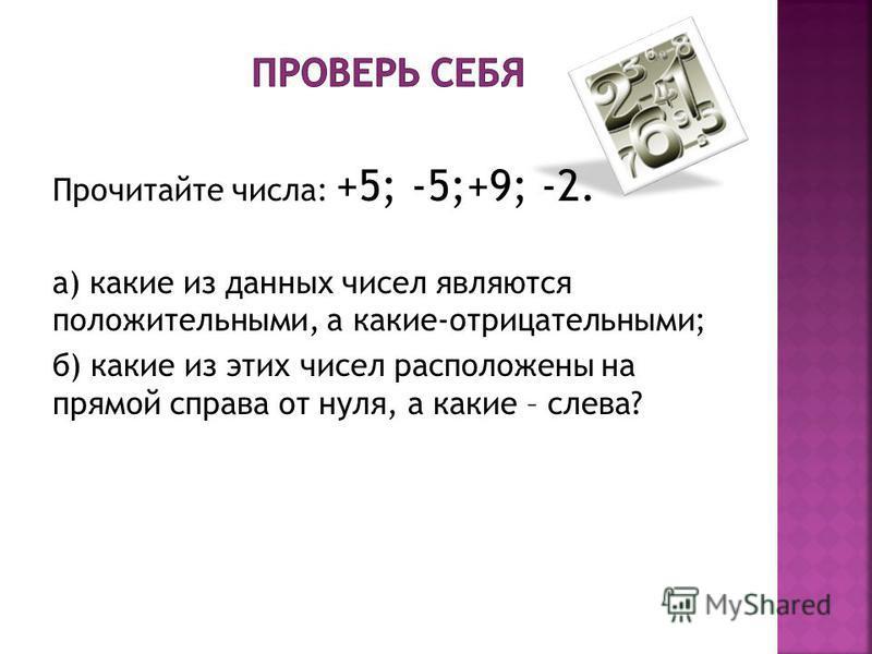 Прочитайте числа: +5; -5;+9; -2. а) какие из данных чисел являются положительными, а какие-отрицательными; б) какие из этих чисел расположены на прямой справа от нуля, а какие – слева?