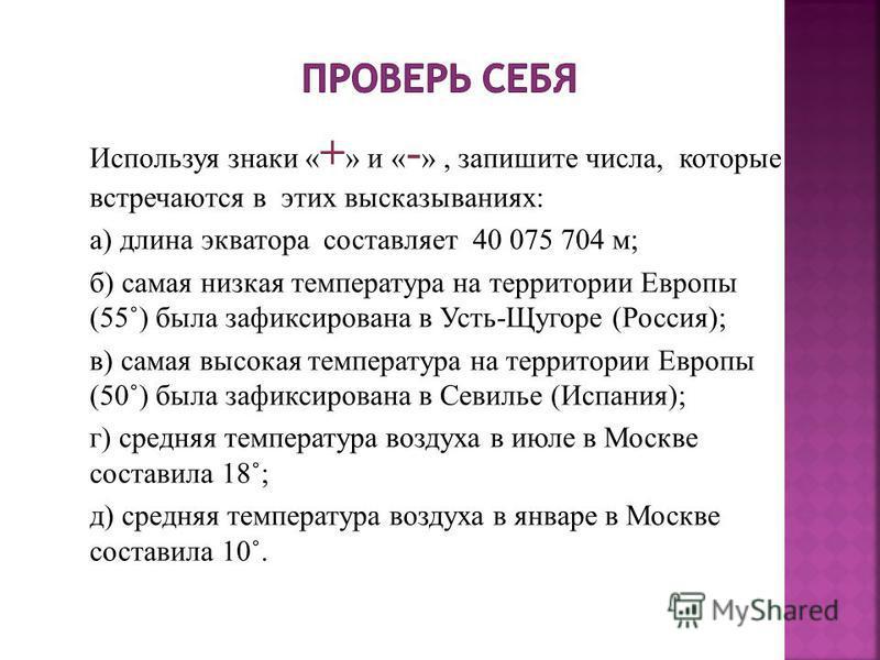 Используя знаки « + » и « - », запишите числа, которые встречаются в этих высказываниях: а) длина экватора составляет 40 075 704 м; б) самая низкая температура на территории Европы (55˚) была зафиксирована в Усть-Щугоре (Россия); в) самая высокая тем