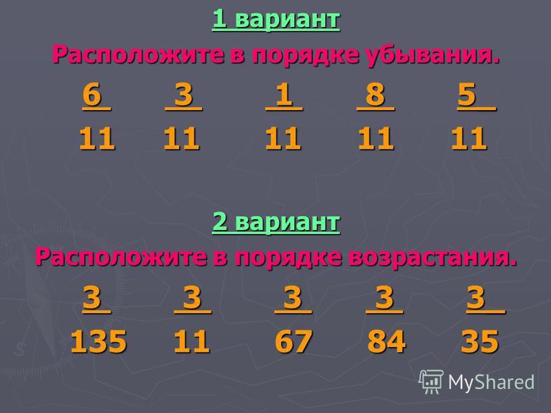 1 вариант Расположите в порядке убывания. 6 3 1 8 5_ 6 3 1 8 5_ 11 11 11 11 11 11 11 11 11 11 2 вариант Расположите в порядке возрастания. 3 3 3 3 3_ 3 3 3 3 3_ 135 11 67 84 35 135 11 67 84 35