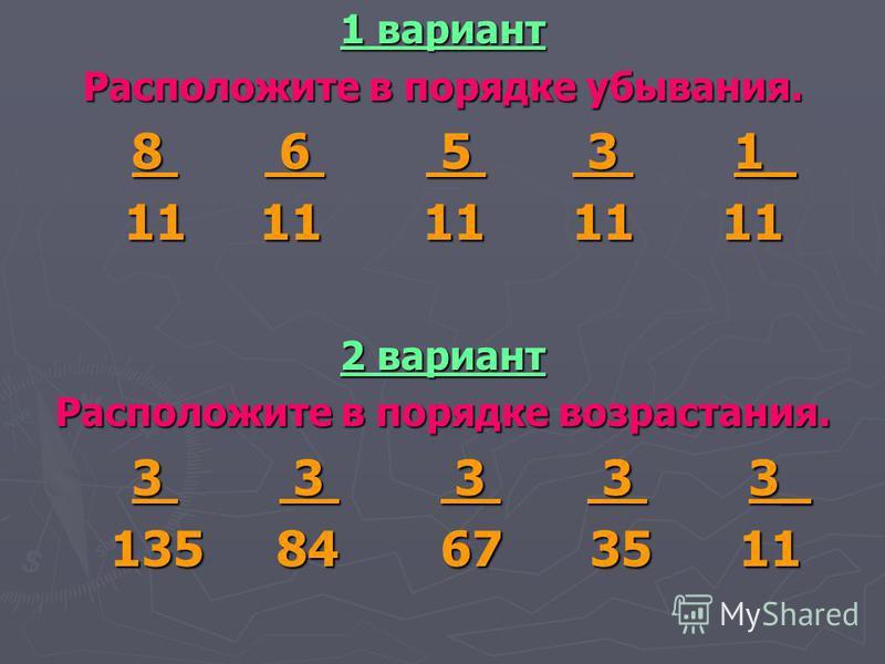 1 вариант Расположите в порядке убывания. 8 6 5 3 1_ 8 6 5 3 1_ 11 11 11 11 11 11 11 11 11 11 2 вариант Расположите в порядке возрастания. 3 3 3 3 3_ 3 3 3 3 3_ 135 84 67 35 11 135 84 67 35 11