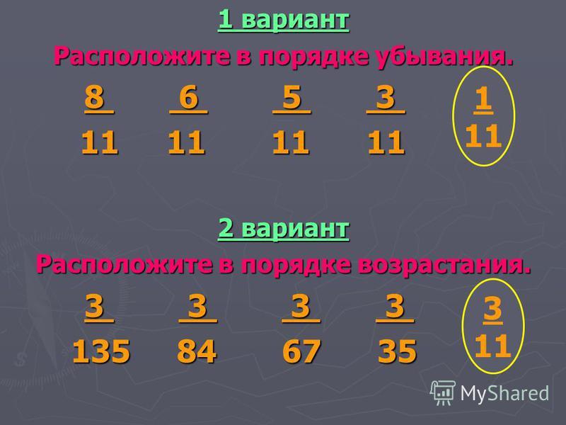 1 вариант Расположите в порядке убывания. 8 6 5 3 1_ 8 6 5 3 1_ 11 11 11 11 11 11 11 11 11 11 2 вариант Расположите в порядке возрастания. 3 3 3 3 3_ 3 3 3 3 3_ 135 84 67 35 11 135 84 67 35 11 1 11 3 11