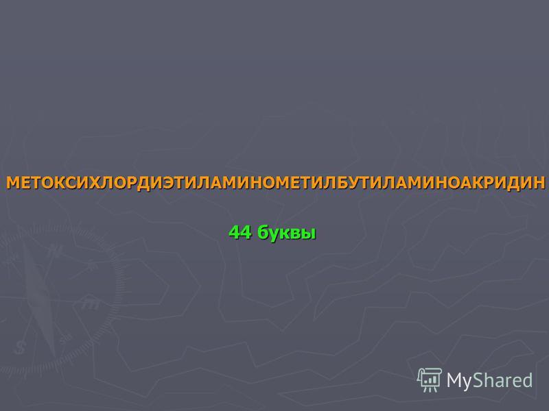 МЕТОКСИХЛОРДИЭТИЛАМИНОМЕТИЛБУТИЛАМИНОАКРИДИН 44 буквы 44 буквы