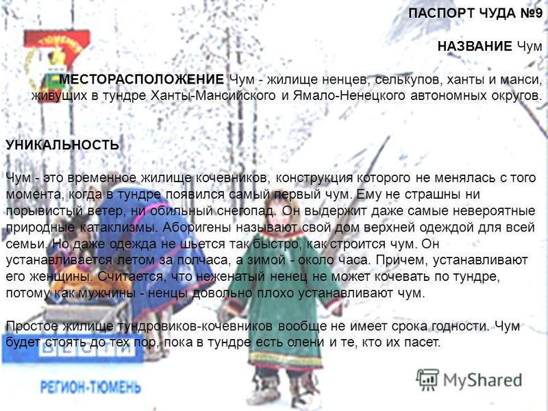 ПАСПОРТ ЧУДА 9 НАЗВАНИЕ Чум МЕСТОРАСПОЛОЖЕНИЕ Чум - жилище ненцев, селькупов, ханты и манси, живущих в тундре Ханты-Мансийского и Ямало-Ненецкого автономных округов. УНИКАЛЬНОСТЬ Чум - это временное жилище кочевников, конструкция которого не менялась