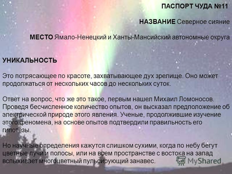 ПАСПОРТ ЧУДА 11 НАЗВАНИЕ Северное сияние МЕСТО Ямало-Ненецкий и Ханты-Мансийский автономные округа УНИКАЛЬНОСТЬ Это потрясающее по красоте, захватывающее дух зрелище. Оно может продолжаться от нескольких часов до нескольких суток. Ответ на вопрос, чт