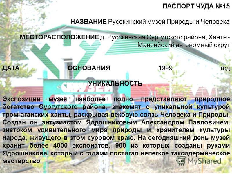 ПАСПОРТ ЧУДА 15 НАЗВАНИЕ Русскинский музей Природы и Человека МЕСТОРАСПОЛОЖЕНИЕ д. Русскинская Сургутского района, Ханты- Мансийский автономный округ ДАТА ОСНОВАНИЯ 1999 год УНИКАЛЬНОСТЬ Экспозиции музея наиболее полно представляют природное богатств