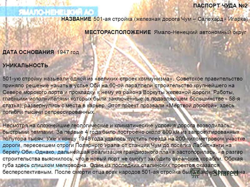 ПАСПОРТ ЧУДА 2 НАЗВАНИЕ 501-ая стройка (железная дорога Чум – Салехард - Игарка) МЕСТОРАСПОЛОЖЕНИЕ Ямало-Ненецкий автономный округ ДАТА ОСНОВАНИЯ 1947 год УНИКАЛЬНОСТЬ 501-ую стройку называли одной из «великих строек коммунизма». Советское правительс