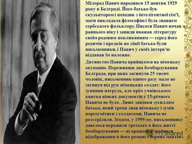 Мілорад Павич народився 15 жовтня 1929 року в Белграді. Його батько був скульптором і походив з інтелігентної сім'ї, мати викладала філософію і була знавцем сербського фольклору. Писати Павич почав з раннього віку і завжди вважав літературу своїм род