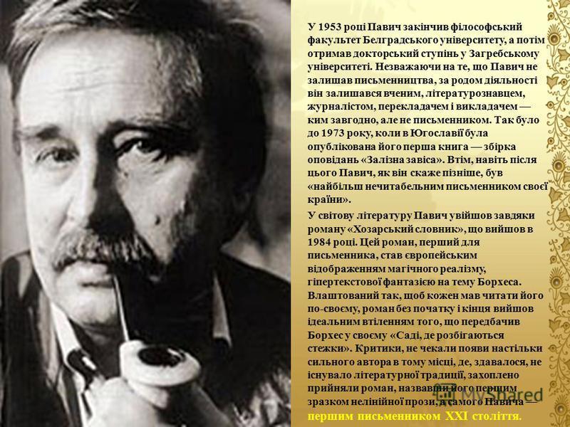 У 1953 році Павич закінчив філософський факультет Белградського університету, а потім отримав докторський ступінь у Загребському університеті. Незважаючи на те, що Павич не залишав письменництва, за родом діяльності він залишався вченим, літературозн