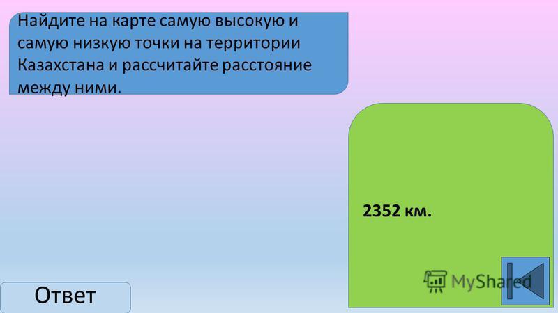 Найдите на карте самую высокую и самую низкую точки на территории Казахстана и рассчитайте расстояние между ними. Ответ 2352 км.