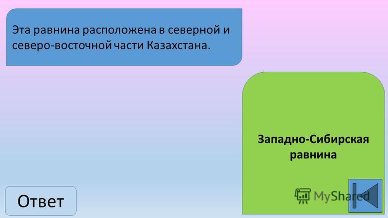 Ответ Западно-Сибирская равнина Эта равнина расположена в северной и северо-восточной части Казахстана.