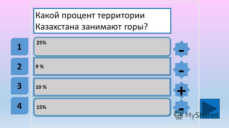 25% 9 % 10 % 15% Какой процент территории Казахстана занимают горы? 1 2 3 4 - - + -
