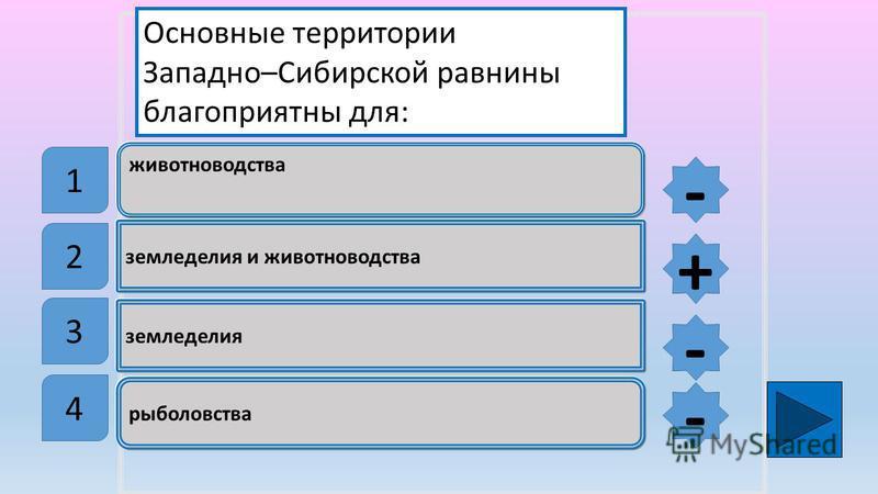 животноводства земледелия и животноводства земледелия рыболовства Основные территории Западно–Сибирской равнины благоприятны для: 1 2 3 4 - + - -