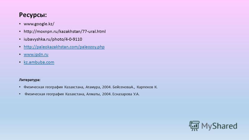 Ресурсы: www.google.kz/ http://moxnpn.ru/kazakhstan/77-ural.html iubavyshka.ru/photo/4-0-9110 http://paleokazakhstan.com/paleozoy.php www.ipdn.ru kz.ambuba.com Литература: Физическая география Казахстана, Атамура, 2004. БейсеноваА., Карпеков К. Физич