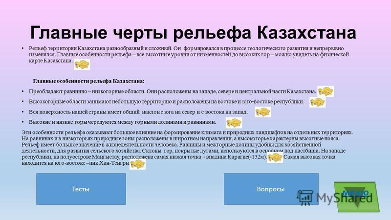 Главные черты рельефа Казахстана Рельеф территории Казахстана разнообразный и сложный. Он формировался в процессе геологического развития и непрерывно изменялся. Главные особенности рельефа – все высотные уровни от низменностей до высоких гор – можно