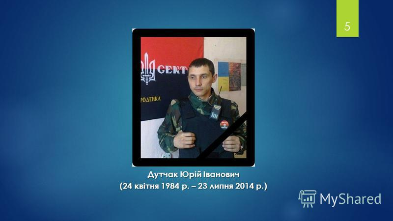 5 Дутчак Юрій Іванович (24 квітня 1984 р. – 23 липня 2014 р.)