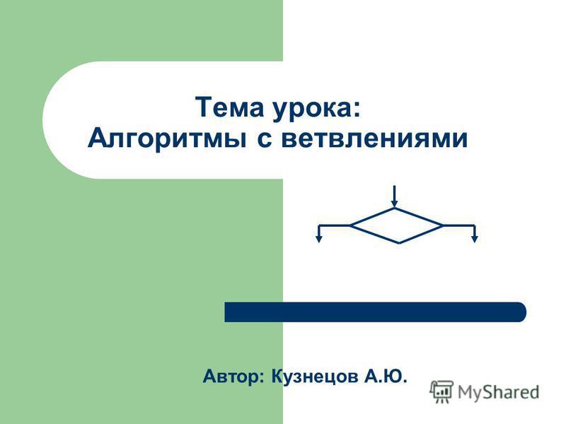 Тема урока: Алгоритмы с ветвлениями Автор: Кузнецов А.Ю.