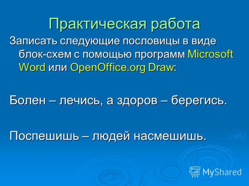 Практическая работа Записать следующие пословицы в виде блок-схем с помощью программ Microsoft Word или OpenOffice.org Draw: Болен – лечись, а здоров – берегись. Поспешишь – людей насмешишь.