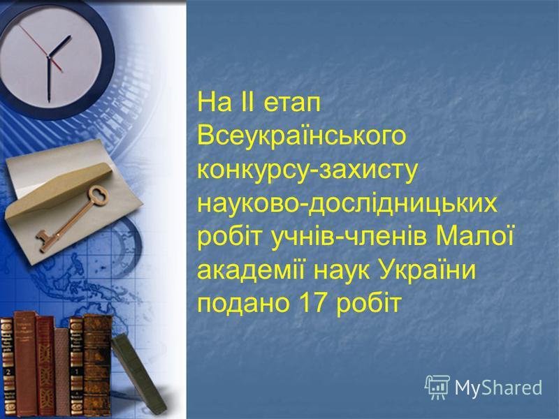 На ІІ етап Всеукраїнського конкурсу-захисту науково-дослідницьких робіт учнів-членів Малої академії наук України подано 17 робіт
