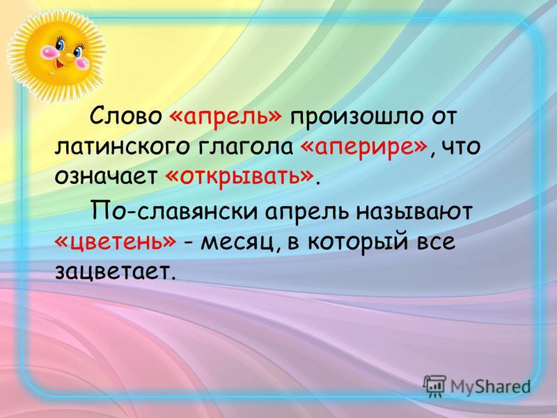 Слово «апрель» произошло от латинского глагола «аперире», что означает «открывать». По-славянски апрель называют «цветень» - месяц, в который все зацветает.