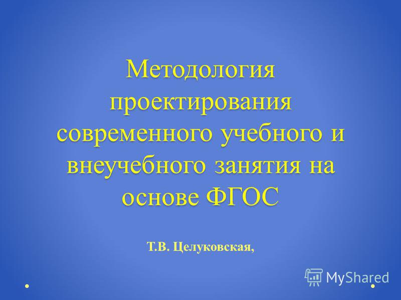 Методология проектирования современного учебного и внеучебного занятия на основе ФГОС Т. В. Целуковская,