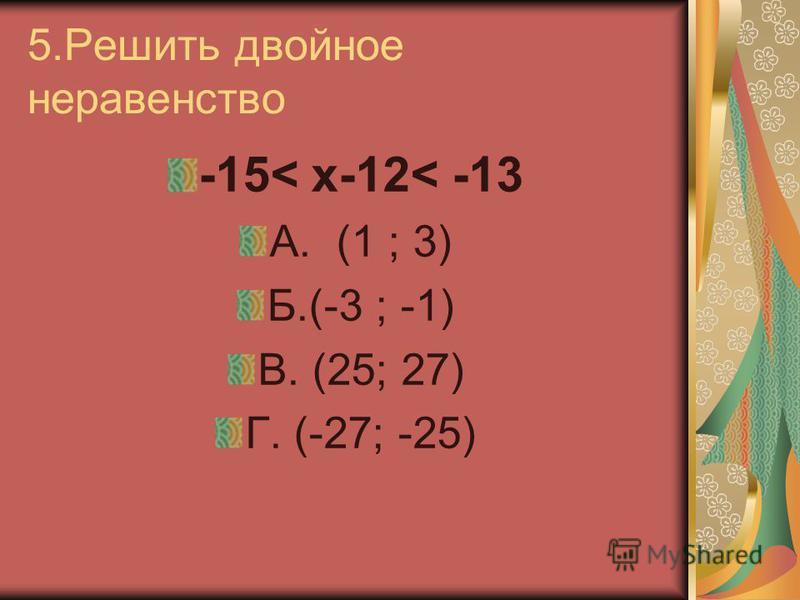 5. Решить двойное неравенство -15< х-12< -13 А. (1 ; 3) Б.(-3 ; -1) В. (25; 27) Г. (-27; -25)