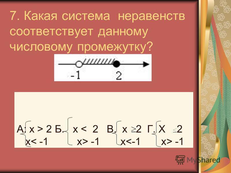 7. Какая система неравенств соответствует данному числовому промежутку? А: х > 2 Б. х -1 х -1