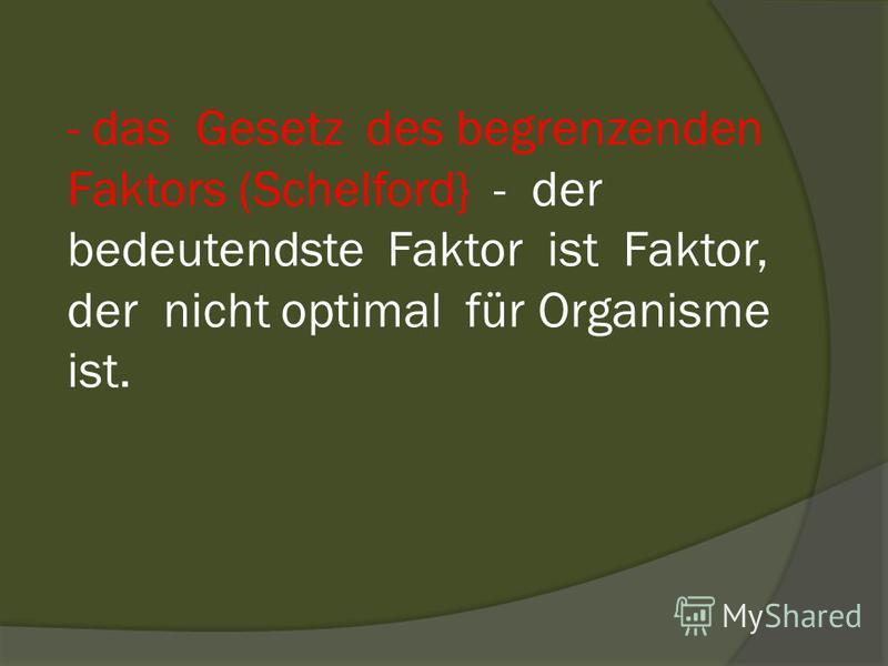 - das Gesetz des begrenzenden Faktors (Schelford} - der bedeutendste Faktor ist Faktor, der nicht optimal für Organisme ist.