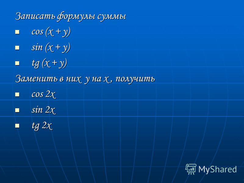 Записать формулы суммы cos (x + y) cos (x + y) sin (x + y) sin (x + y) tg (x + y) tg (x + y) Заменить в них у на х, получить cos 2x cos 2x sin 2x sin 2x tg 2x tg 2x