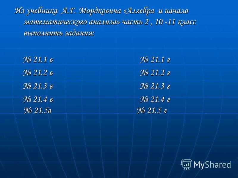 Из учебника А.Г. Мордковича «Алгебра и начало математического анализа» часть 2, 10 -11 класс выполнить задания: 21.1 в 21.1 г 21.1 в 21.1 г 21.2 в 21.2 г 21.2 в 21.2 г 21.3 в 21.3 г 21.3 в 21.3 г 21.4 в 21.4 г 21.5 в 21.5 г 21.4 в 21.4 г 21.5 в 21.5