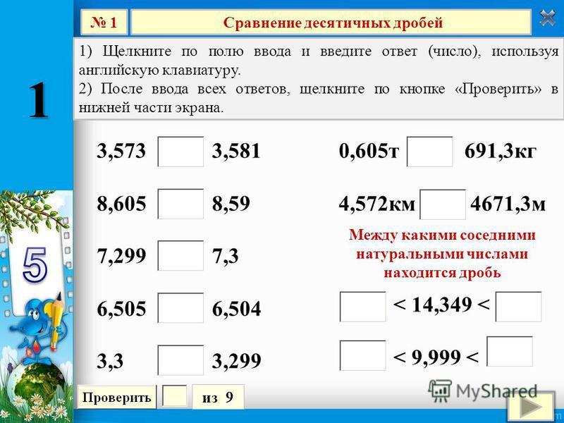 Сравнение десятичных дробей 1 из 9 1) Щелкните по полю ввода и введите ответ (число), используя английскую клавиатуру. 2) После ввода всех ответов, щелкните по кнопке «Проверить» в нижней части экрана. 3,573 3,581 8,605 8,59 7,299 7,3 6,505 6,504 3,3