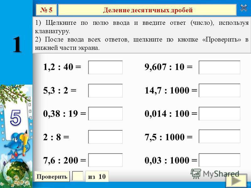 Деление десятичных дробей 5 из 10 1) Щелкните по полю ввода и введите ответ (число), используя клавиатуру. 2) После ввода всех ответов, щелкните по кнопке «Проверить» в нижней части экрана. 9,607 : 10 = 14,7 : 1000 = 0,014 : 100 = 7,5 : 1000 = 0,03 :