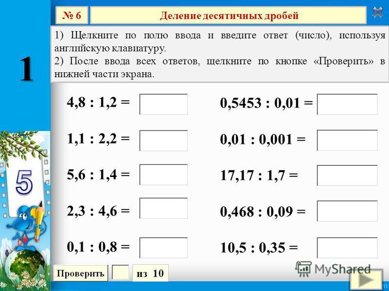 Деление десятичных дробей 6 из 10 1) Щелкните по полю ввода и введите ответ (число), используя английскую клавиатуру. 2) После ввода всех ответов, щелкните по кнопке «Проверить» в нижней части экрана. 4,8 : 1,2 = 1,1 : 2,2 = 5,6 : 1,4 = 2,3 : 4,6 = 0