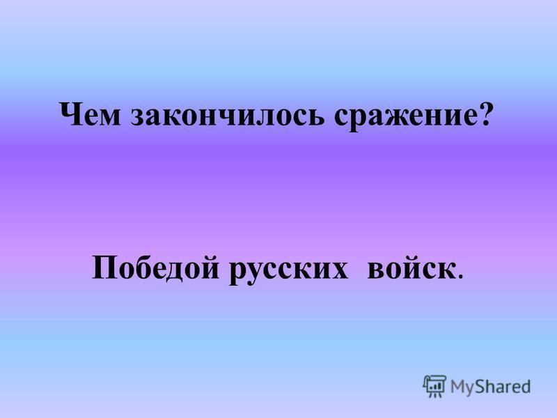 Чем закончилось сражение? Победой русских войск.