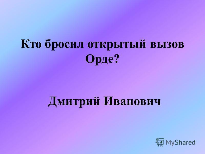 Кто бросил открытый вызов Орде? Дмитрий Иванович