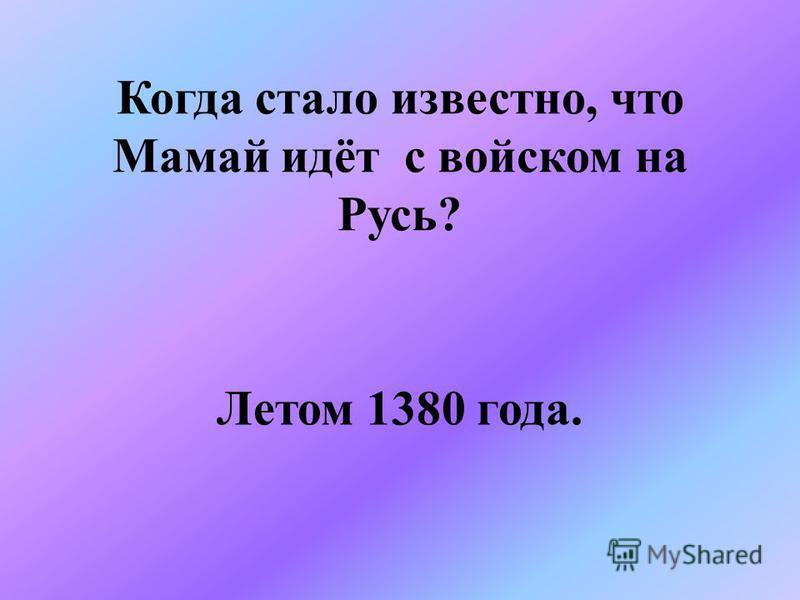 Когда стало известно, что Мамай идёт с войском на Русь? Летом 1380 года.