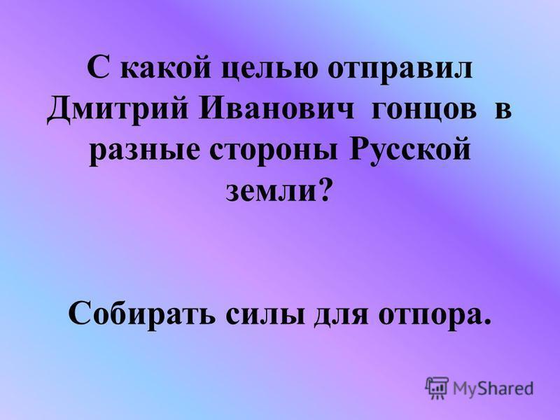 С какой целью отправил Дмитрий Иванович гонцов в разные стороны Русской земли? Собирать силы для отпора.